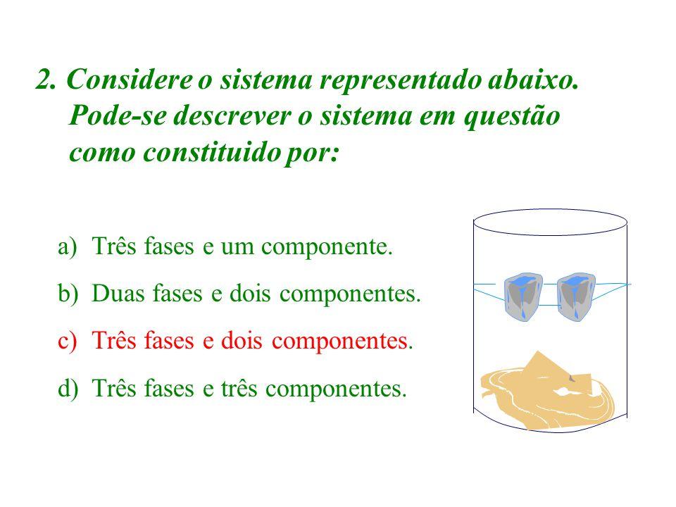 2. Considere o sistema representado abaixo. Pode-se descrever o sistema em questão como constituido por: a)Três fases e um componente. b)Duas fases e