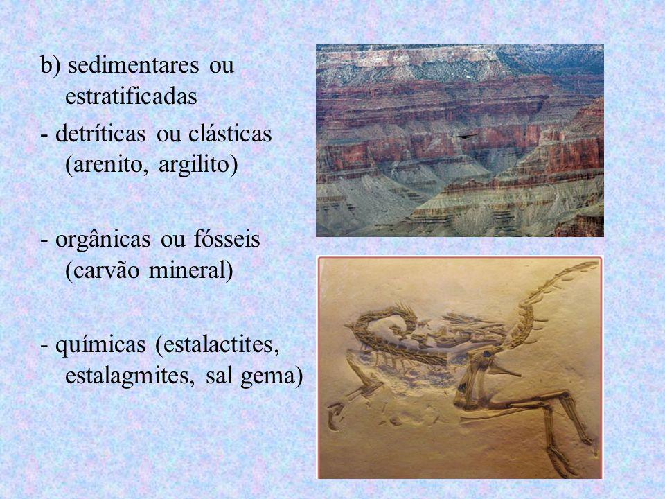 b) sedimentares ou estratificadas - detríticas ou clásticas (arenito, argilito) - orgânicas ou fósseis (carvão mineral) - químicas (estalactites, esta