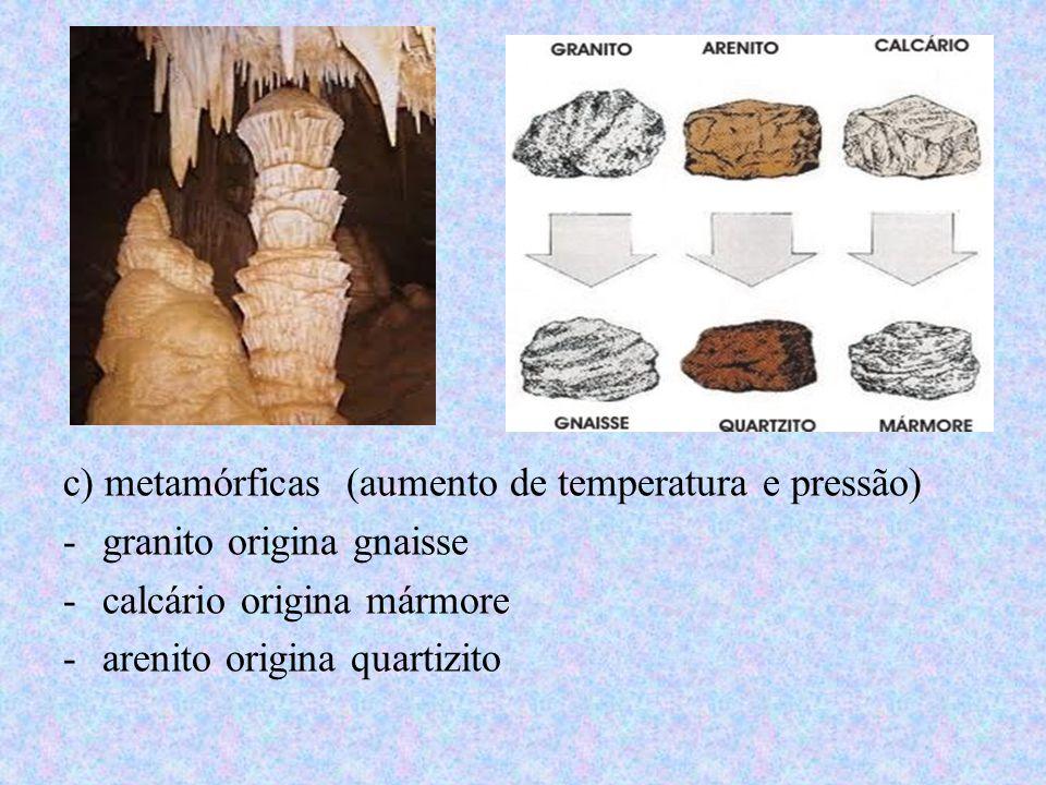 c) metamórficas (aumento de temperatura e pressão) -granito origina gnaisse -calcário origina mármore -arenito origina quartizito