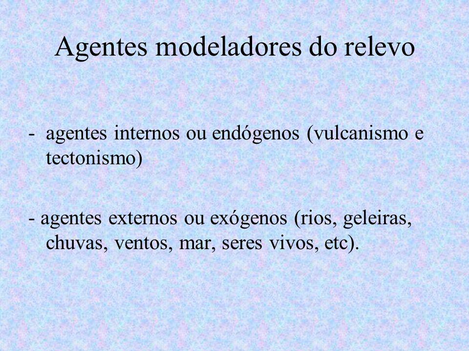 Agentes modeladores do relevo -agentes internos ou endógenos (vulcanismo e tectonismo) - agentes externos ou exógenos (rios, geleiras, chuvas, ventos,
