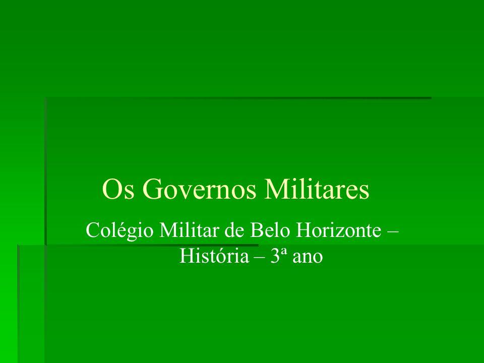 Os Governos Militares Colégio Militar de Belo Horizonte – História – 3ª ano