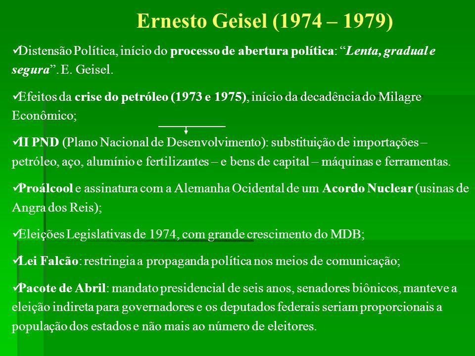 Ernesto Geisel (1974 – 1979) Distensão Política, início do processo de abertura política: Lenta, gradual e segura. E. Geisel. Efeitos da crise do petr