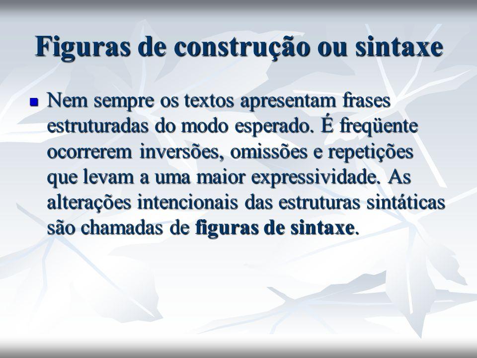 Figuras de construção ou sintaxe Nem sempre os textos apresentam frases estruturadas do modo esperado. É freqüente ocorrerem inversões, omissões e rep