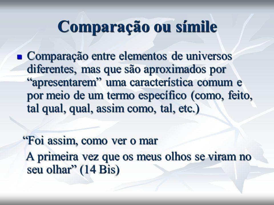 Comparação ou símile Comparação entre elementos de universos diferentes, mas que são aproximados por apresentarem uma característica comum e por meio
