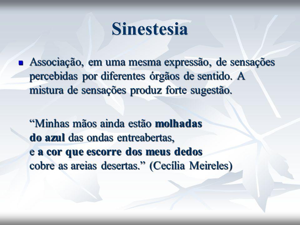 Sinestesia Associação, em uma mesma expressão, de sensações percebidas por diferentes órgãos de sentido. A mistura de sensações produz forte sugestão.