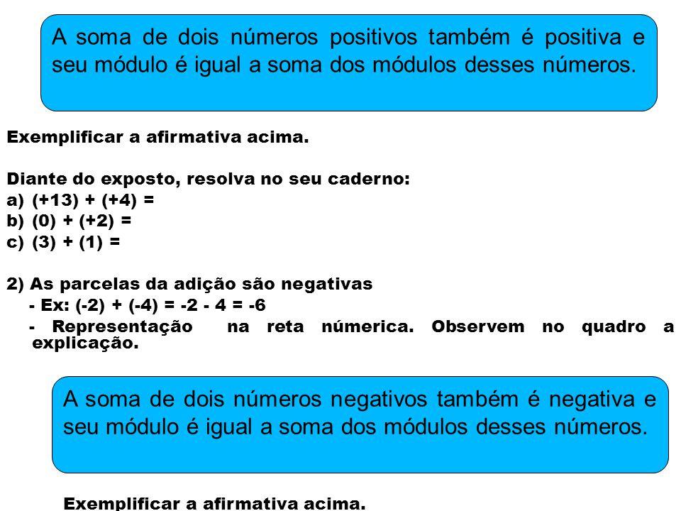 Diante do exposto, resolva no seu caderno: a)(-2) + (-3) = b)(-19) + (-8) = c)(-7) + (- 8) = 1)As parcelas da adição têm sinais contrários e módulos diferentes - Ex: (+5) + (-2) = +5 - 2 = +3 - Representação na reta númerica.