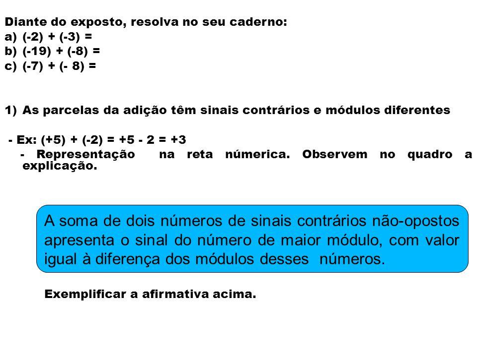 Diante do exposto, resolva no seu caderno: a)(-5) + (+9) = b)(+27) + (-8) = c)(-6) + (+ 2) = 4) As parcelas da adição têm sinais contrários e módulos iguais - Ex: (+3) + (-3) = +3 - 3 = 0 - Representação na reta númerica.
