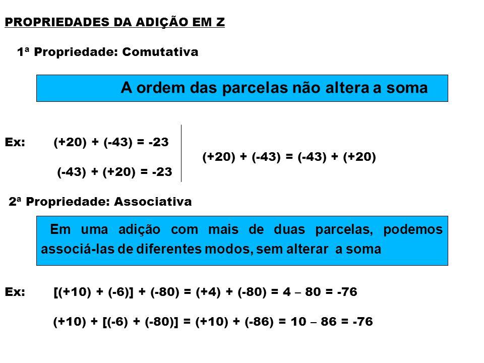 PROPRIEDADES DA ADIÇÃO EM Z 3ª Propriedade: Elemento Neutro Ex: (-32) + 0 = 0 + (-32) = -32 (+250) + 0 = 0 + (+250) = +250 4ª Propriedade: Elemento Oposto Ex: - 9 é o oposto de +9 > (-9) + (+9) = -9 + 9 = 0 O zero é o elemento neutro da adição A soma de um número com o seu oposto é igual a zero