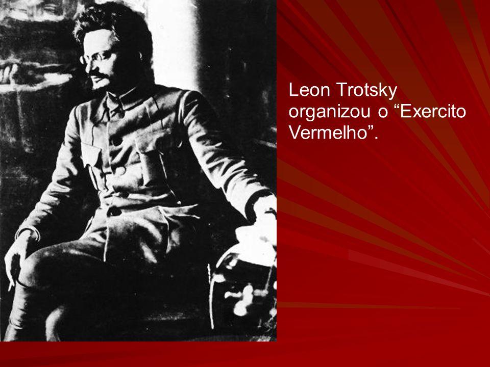 Leon Trotsky organizou o Exercito Vermelho.