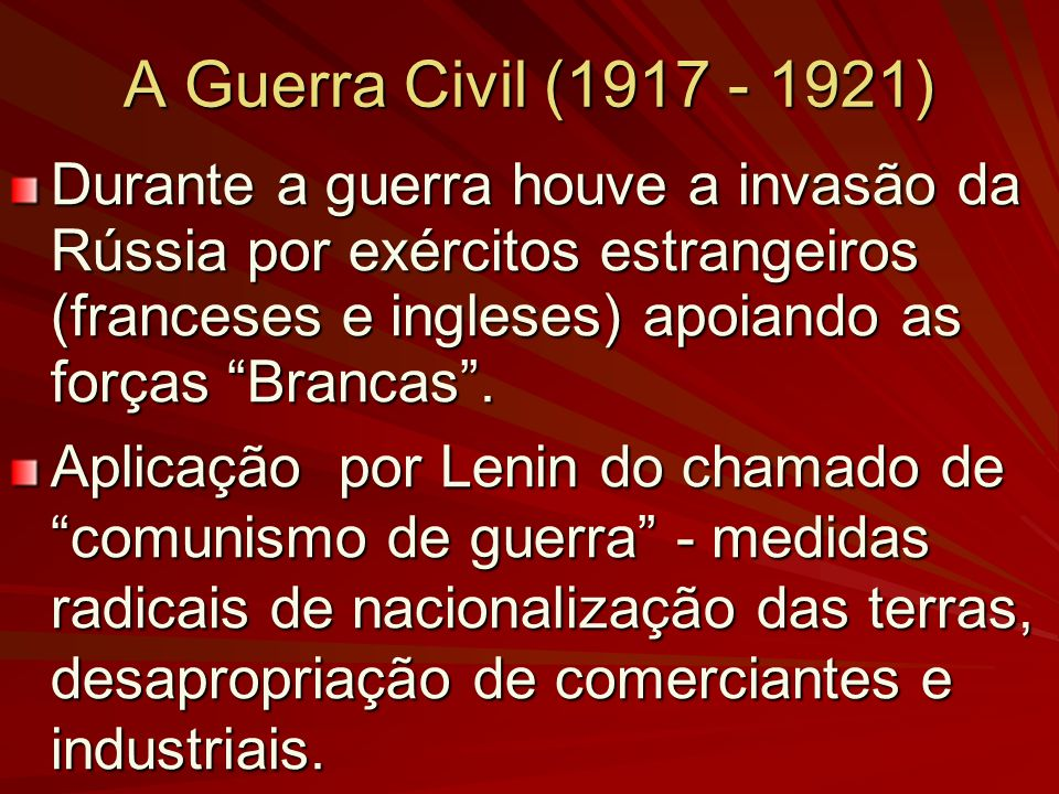 A Guerra Civil (1917 - 1921) Durante a guerra houve a invasão da Rússia por exércitos estrangeiros (franceses e ingleses) apoiando as forças Brancas.