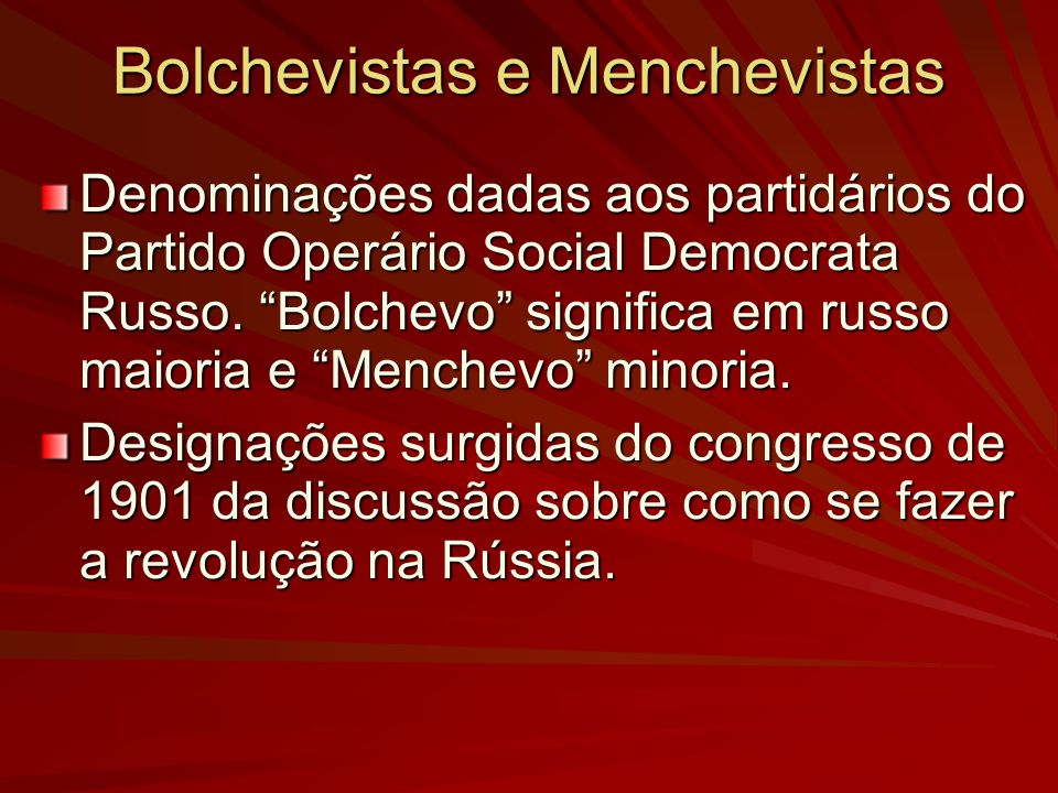 Bolchevistas e Menchevistas Denominações dadas aos partidários do Partido Operário Social Democrata Russo. Bolchevo significa em russo maioria e Mench