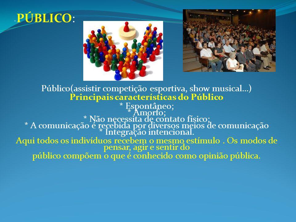 * PÚBLICO: Público(assistir competição esportiva, show musical...) Principais características do Público * Espontâneo; * Amorfo; * Não necessita de co