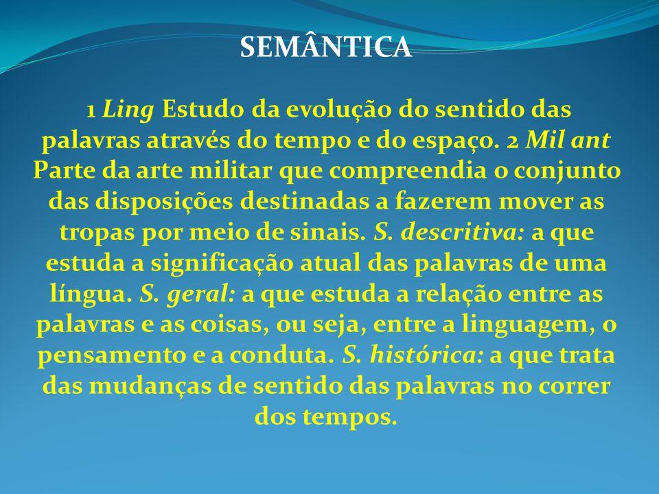 SEMÂNTICA 1 Ling Estudo da evolução do sentido das palavras através do tempo e do espaço. 2 Mil ant Parte da arte militar que compreendia o conjunto d