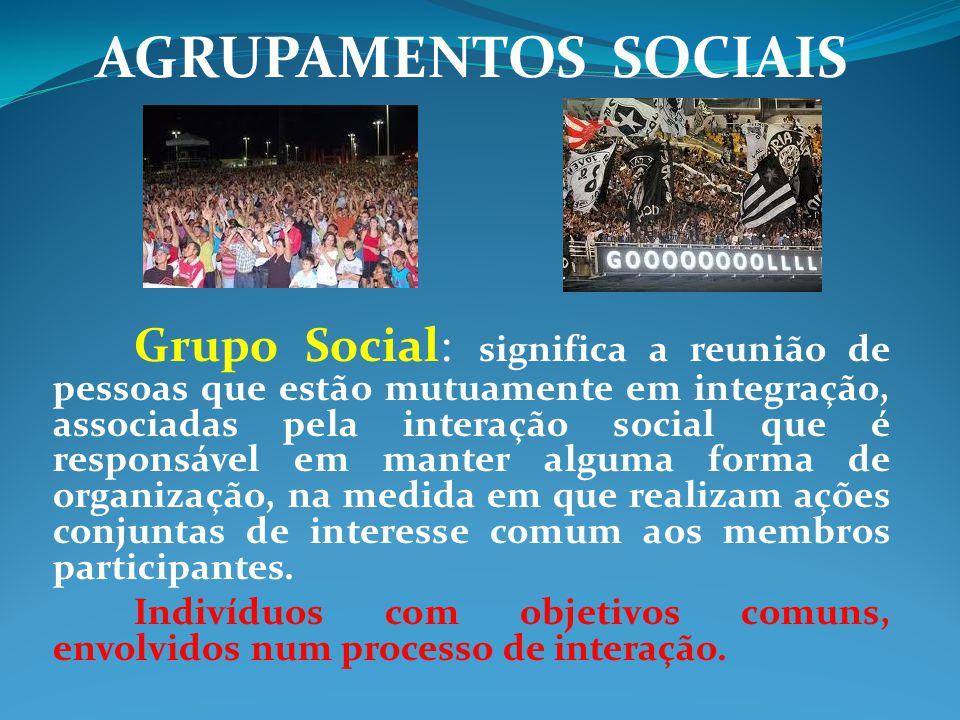 AGRUPAMENTOS SOCIAIS Grupo Social: significa a reunião de pessoas que estão mutuamente em integração, associadas pela interação social que é responsáv