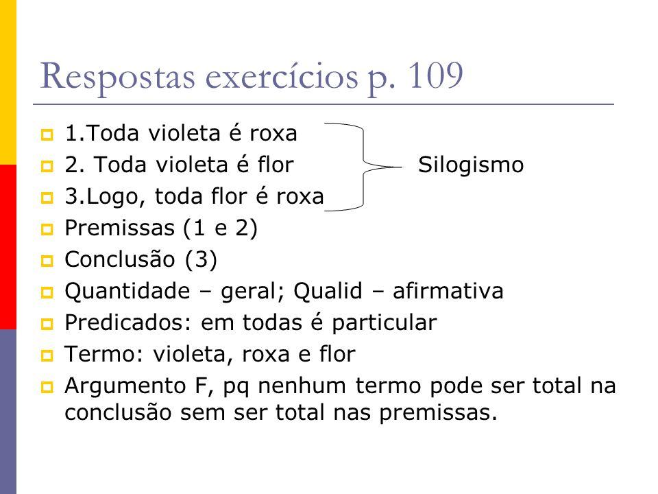 Respostas exercícios p. 109 1.Toda violeta é roxa 2. Toda violeta é flor Silogismo 3.Logo, toda flor é roxa Premissas (1 e 2) Conclusão (3) Quantidade