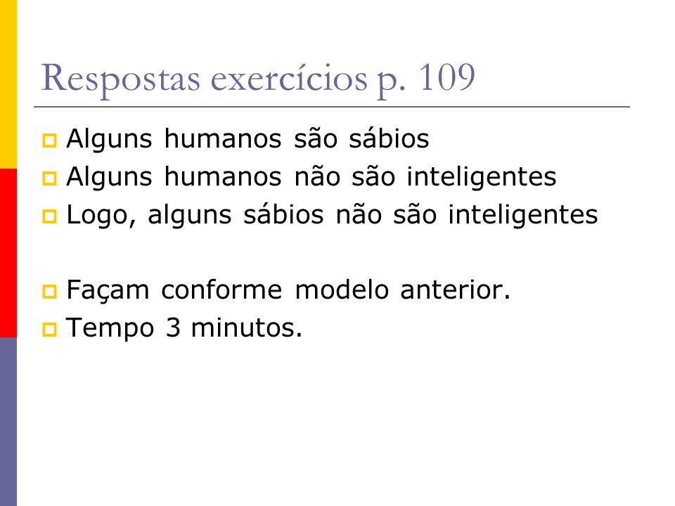 Respostas exercícios p. 109 Alguns humanos são sábios Alguns humanos não são inteligentes Logo, alguns sábios não são inteligentes Façam conforme mode