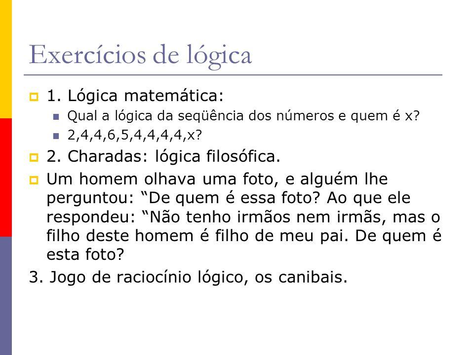 Exercícios de lógica 1. Lógica matemática: Qual a lógica da seqüência dos números e quem é x? 2,4,4,6,5,4,4,4,4,x? 2. Charadas: lógica filosófica. Um