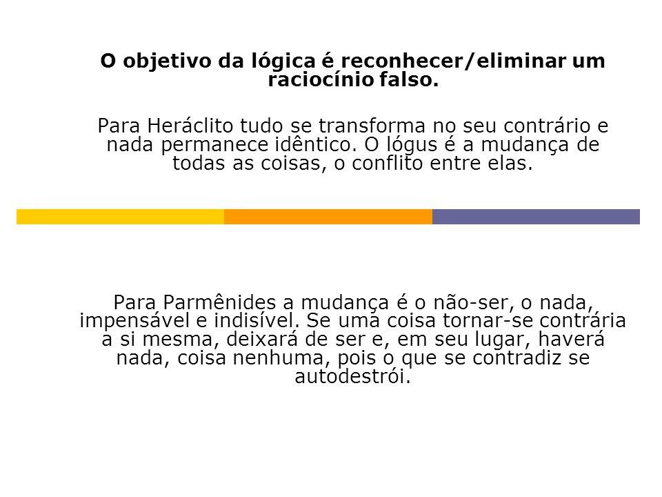 O objetivo da lógica é reconhecer/eliminar um raciocínio falso. Para Heráclito tudo se transforma no seu contrário e nada permanece idêntico. O lógus