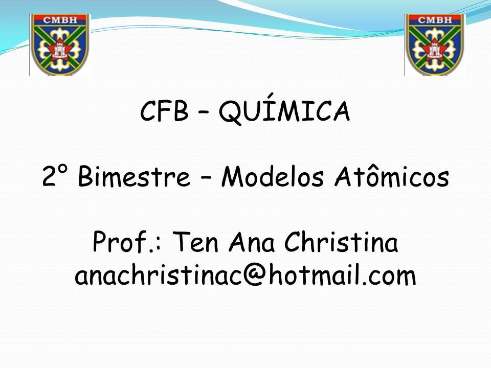 CFB – QUÍMICA 2° Bimestre – Modelos Atômicos Prof.: Ten Ana Christina anachristinac@hotmail.com