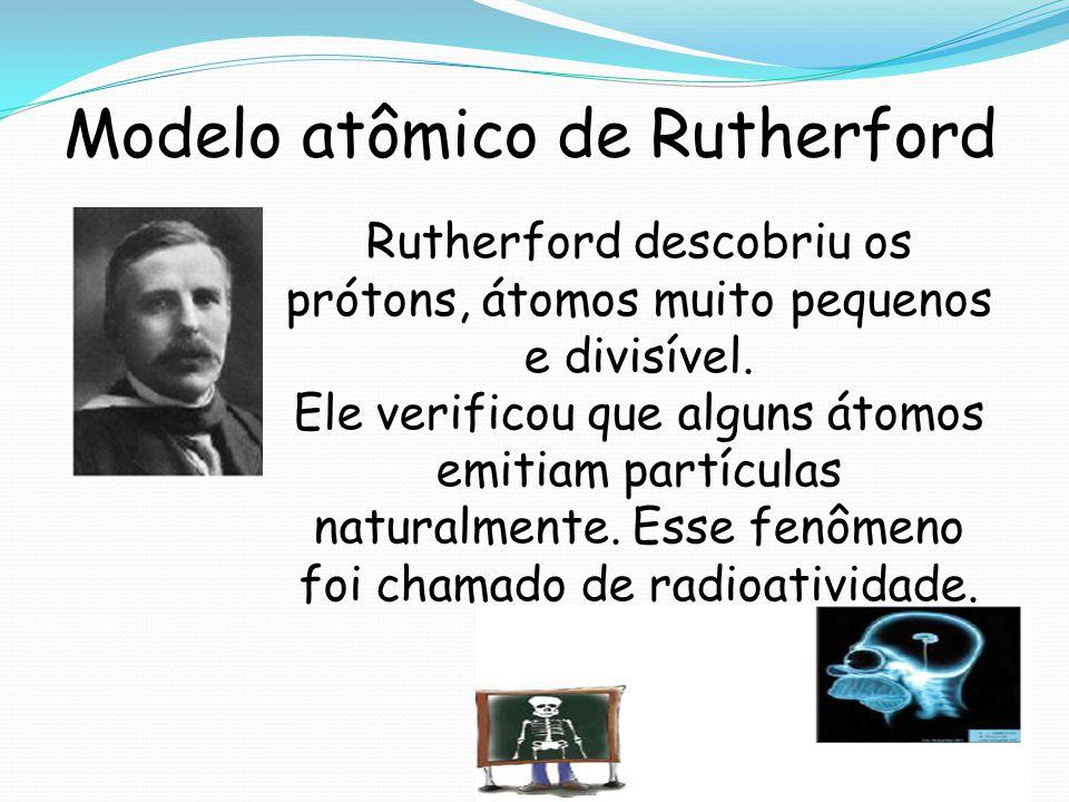 Modelo atômico de Rutherford Rutherford descobriu os prótons, átomos muito pequenos e divisível. Ele verificou que alguns átomos emitiam partículas na