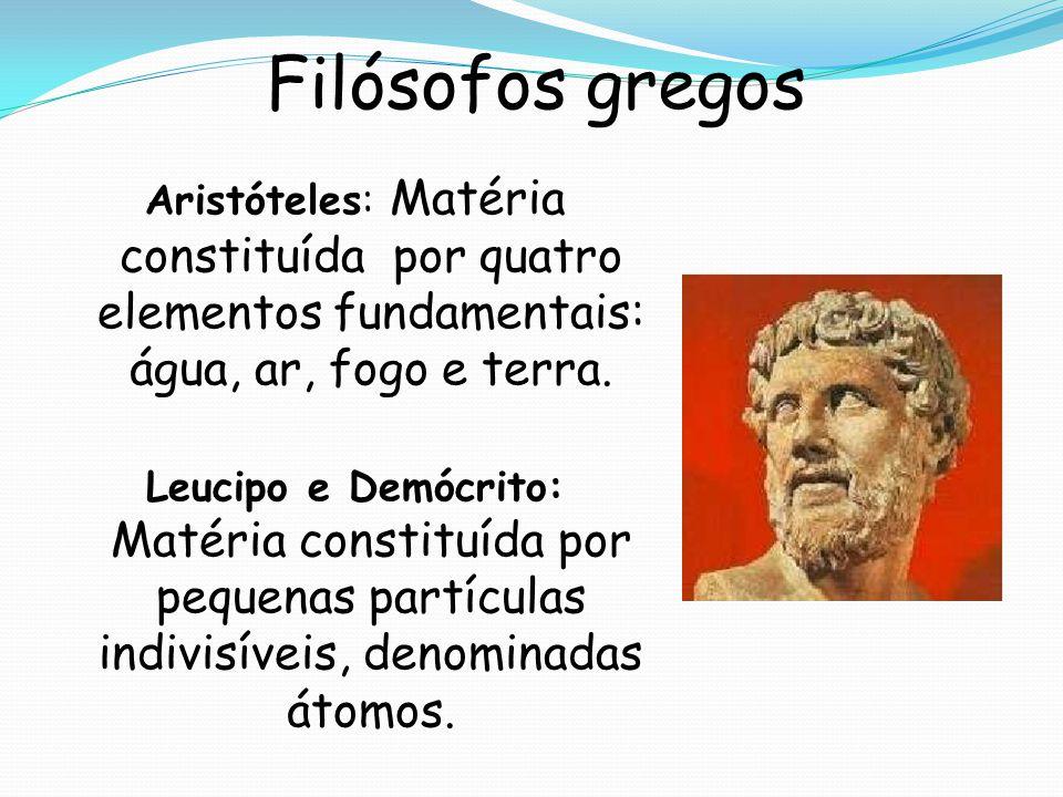 Filósofos gregos Aristóteles: Matéria constituída por quatro elementos fundamentais: água, ar, fogo e terra. Leucipo e Demócrito: Matéria constituída