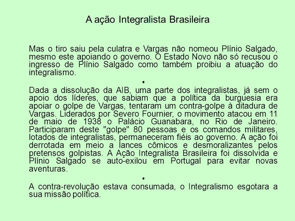 A ação Integralista Brasileira Mas o tiro saiu pela culatra e Vargas não nomeou Plínio Salgado, mesmo este apoiando o governo. O Estado Novo não só re