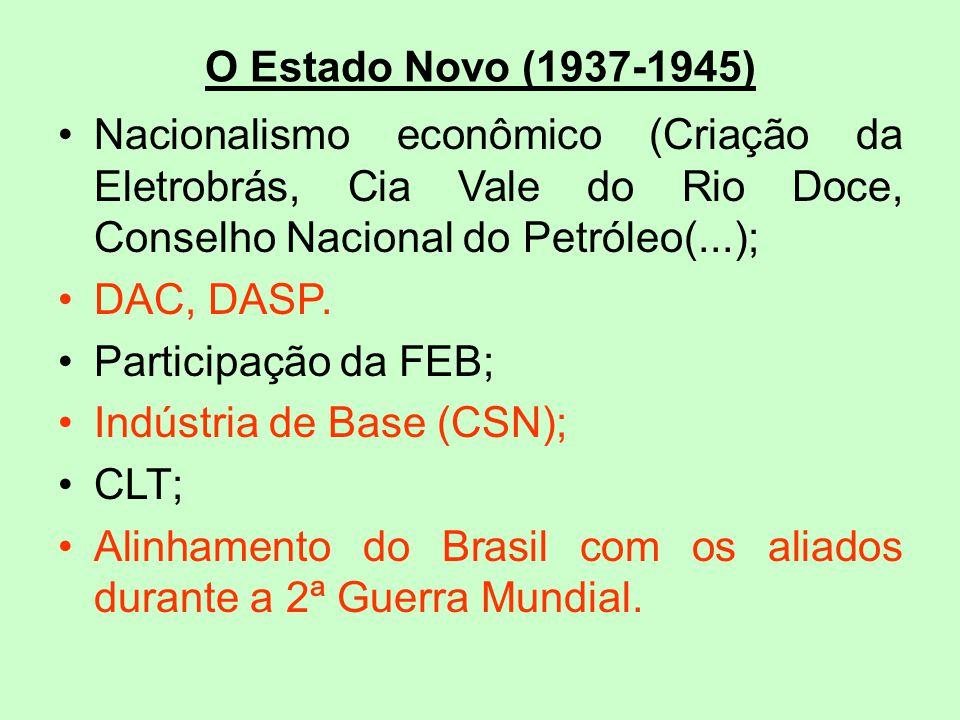 O Estado Novo (1937-1945) Nacionalismo econômico (Criação da Eletrobrás, Cia Vale do Rio Doce, Conselho Nacional do Petróleo(...); DAC, DASP. Particip