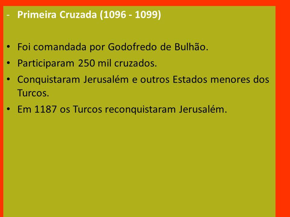 -Primeira Cruzada (1096 - 1099) Foi comandada por Godofredo de Bulhão.