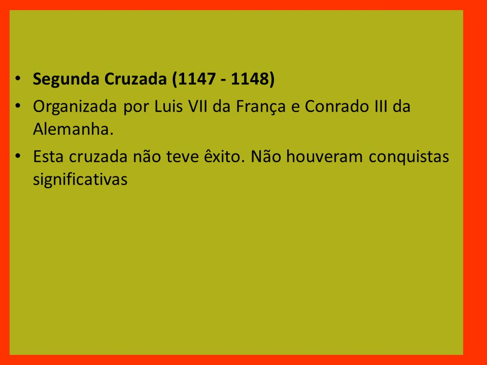 Segunda Cruzada (1147 - 1148) Organizada por Luis VII da França e Conrado III da Alemanha.