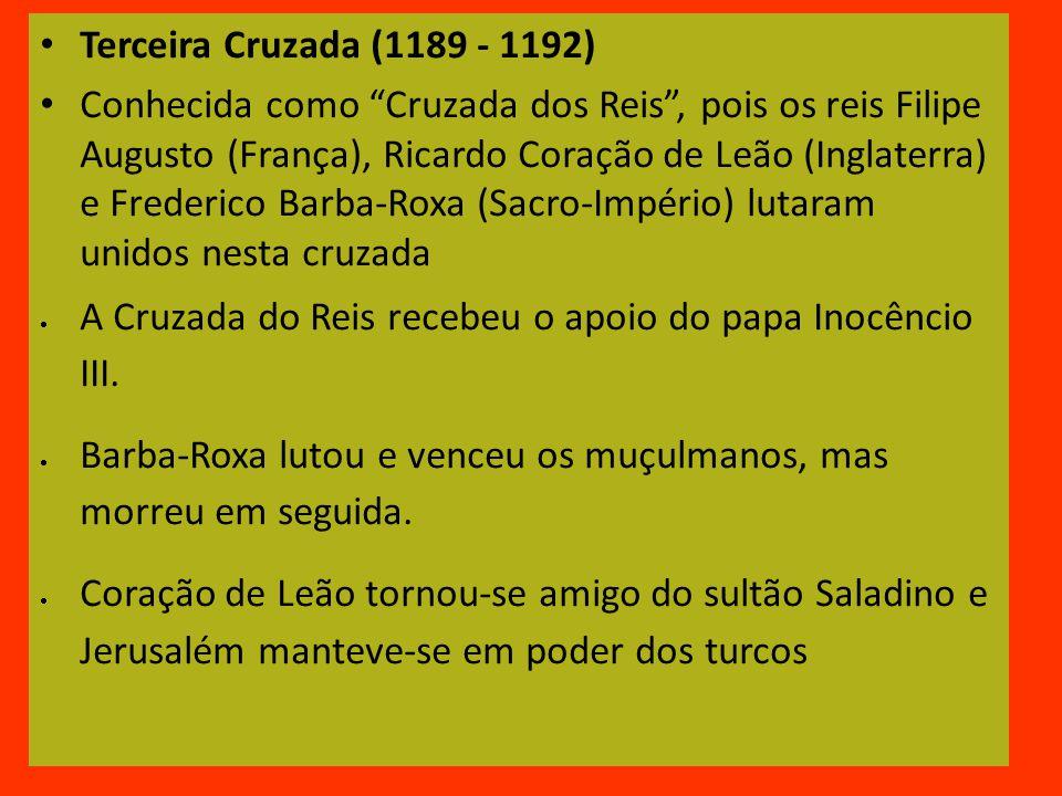 Terceira Cruzada (1189 - 1192) Conhecida como Cruzada dos Reis, pois os reis Filipe Augusto (França), Ricardo Coração de Leão (Inglaterra) e Frederico Barba-Roxa (Sacro-Império) lutaram unidos nesta cruzada A Cruzada do Reis recebeu o apoio do papa Inocêncio III.