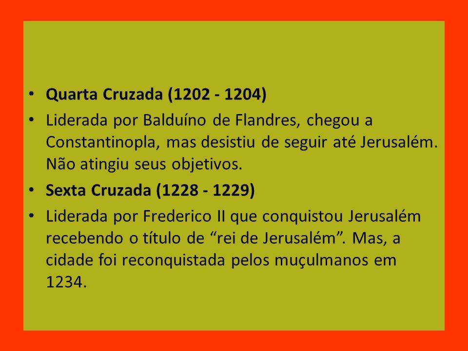 Quarta Cruzada (1202 - 1204) Liderada por Balduíno de Flandres, chegou a Constantinopla, mas desistiu de seguir até Jerusalém.