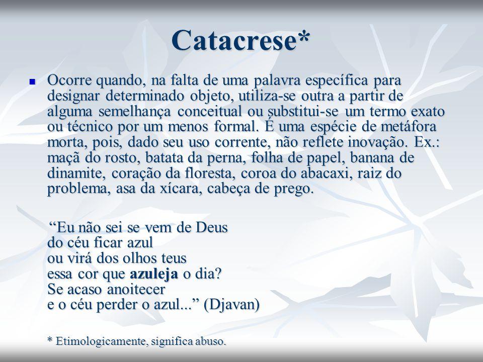 Catacrese* Ocorre quando, na falta de uma palavra específica para designar determinado objeto, utiliza-se outra a partir de alguma semelhança conceitu