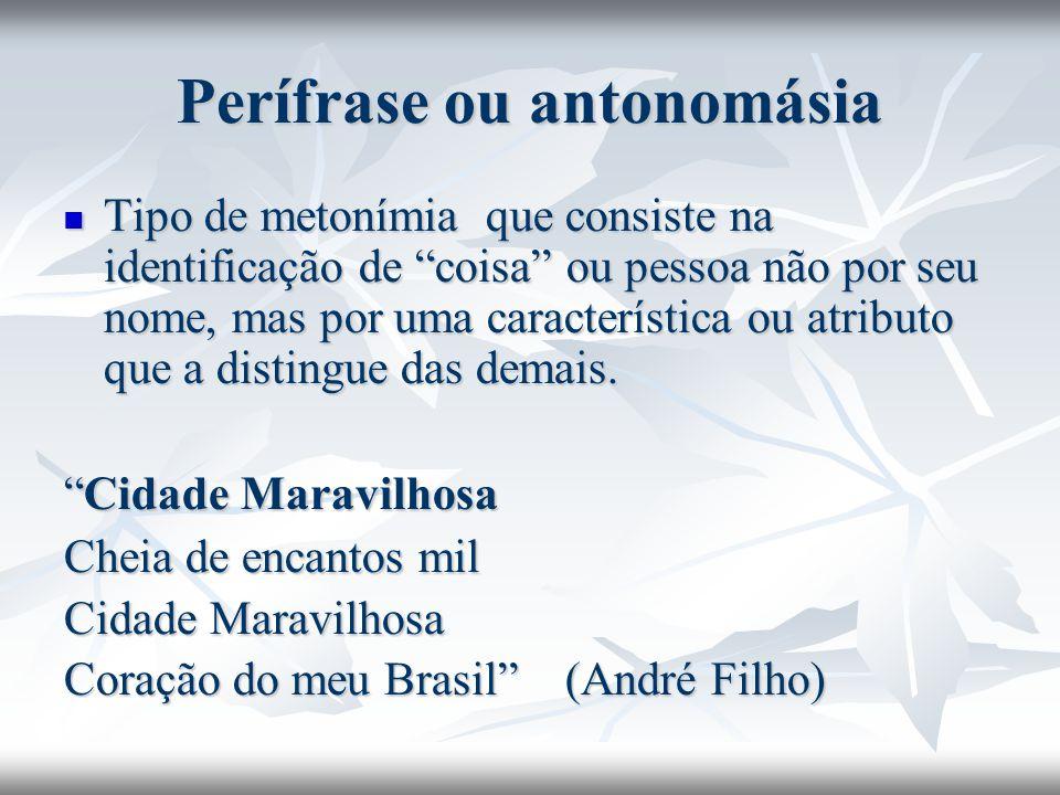 Perífrase ou antonomásia Tipo de metonímia que consiste na identificação de coisa ou pessoa não por seu nome, mas por uma característica ou atributo q