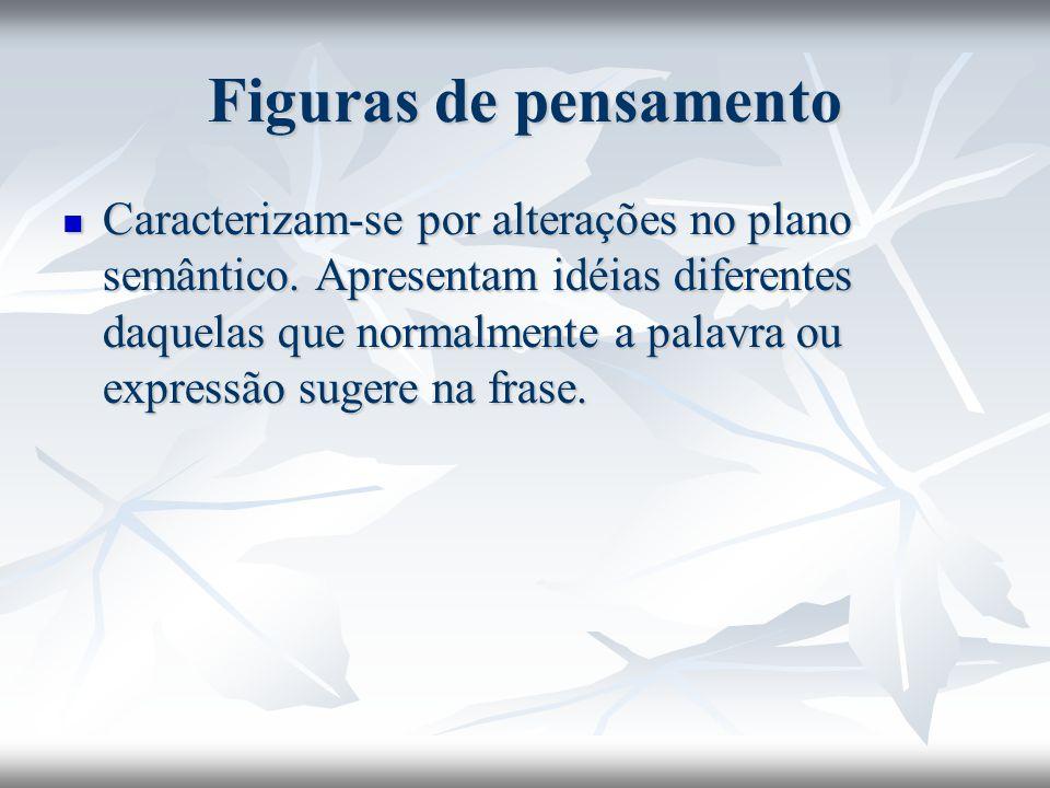 Figuras de pensamento Caracterizam-se por alterações no plano semântico. Apresentam idéias diferentes daquelas que normalmente a palavra ou expressão