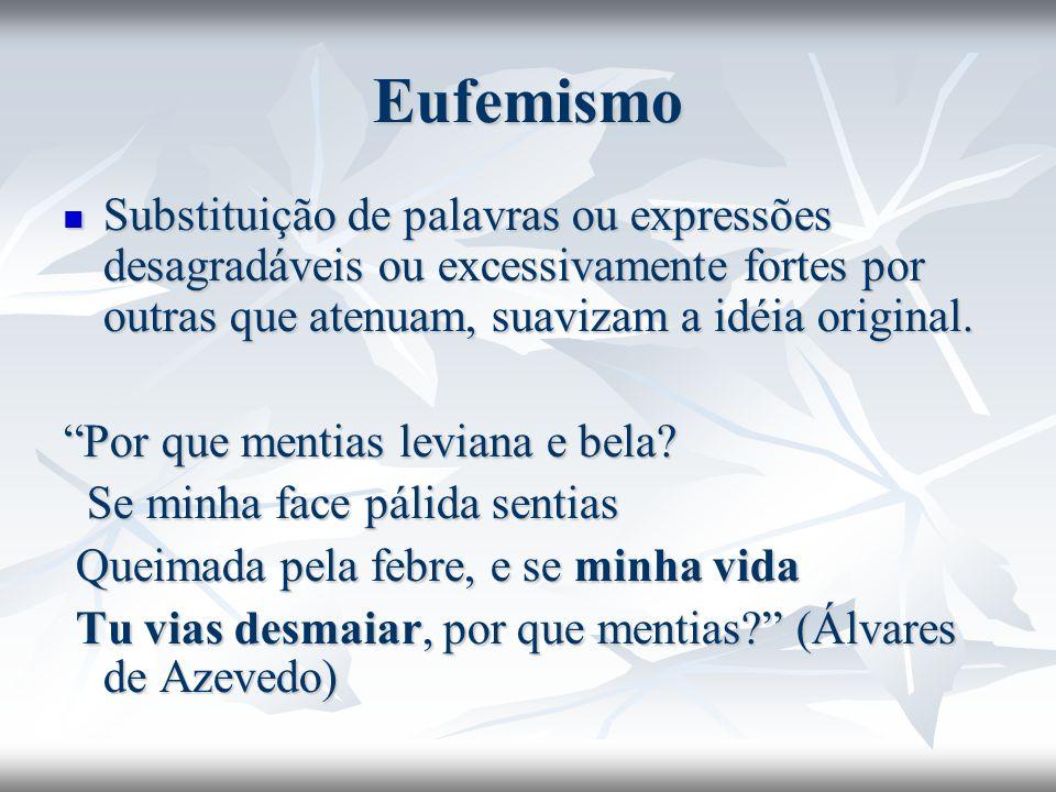 Eufemismo Substituição de palavras ou expressões desagradáveis ou excessivamente fortes por outras que atenuam, suavizam a idéia original. Substituiçã