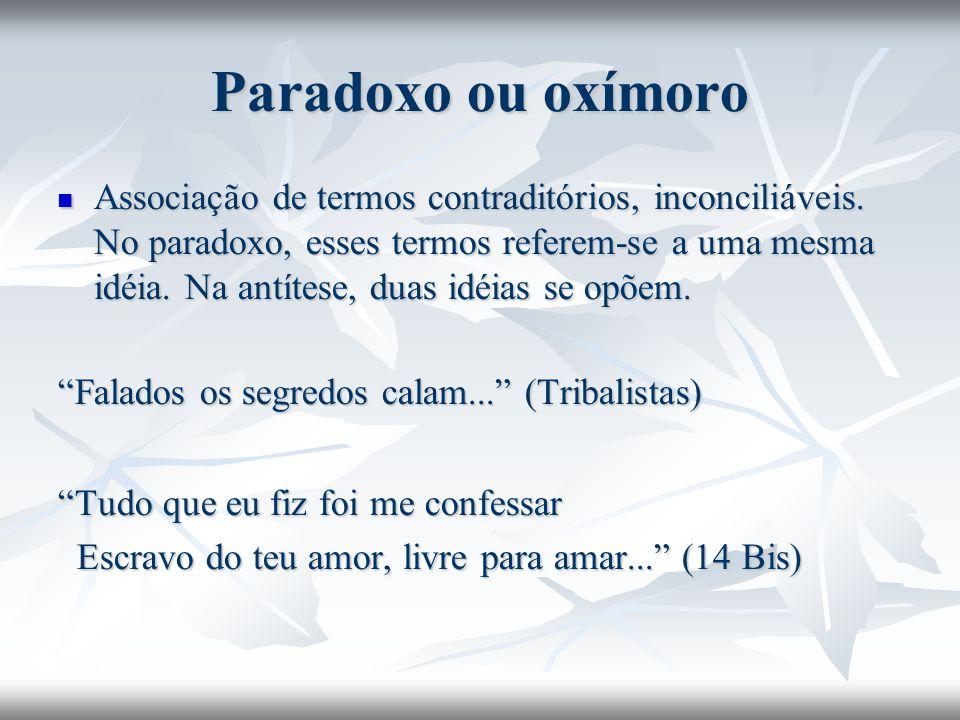 Paradoxo ou oxímoro Associação de termos contraditórios, inconciliáveis. No paradoxo, esses termos referem-se a uma mesma idéia. Na antítese, duas idé