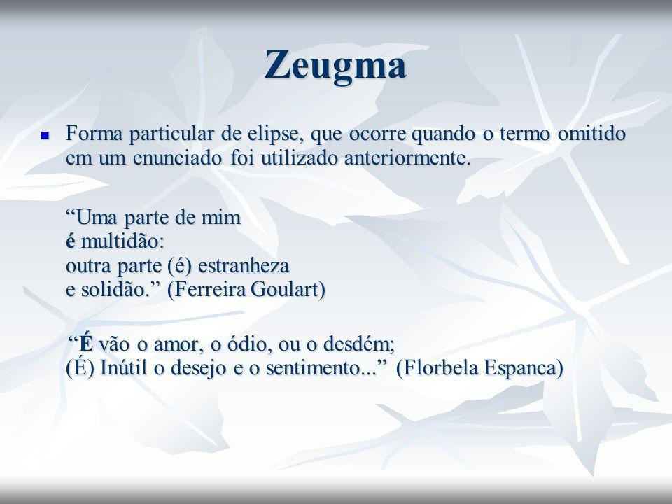 Zeugma Forma particular de elipse, que ocorre quando o termo omitido em um enunciado foi utilizado anteriormente. Forma particular de elipse, que ocor