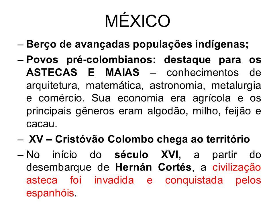 MÉXICO –Berço de avançadas populações indígenas; –Povos pré-colombianos: destaque para os ASTECAS E MAIAS – conhecimentos de arquitetura, matemática,
