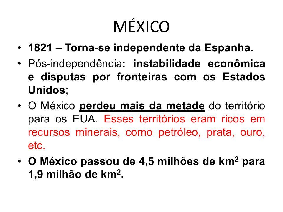 MÉXICO 1821 – Torna-se independente da Espanha. Pós-independência: instabilidade econômica e disputas por fronteiras com os Estados Unidos; O México p