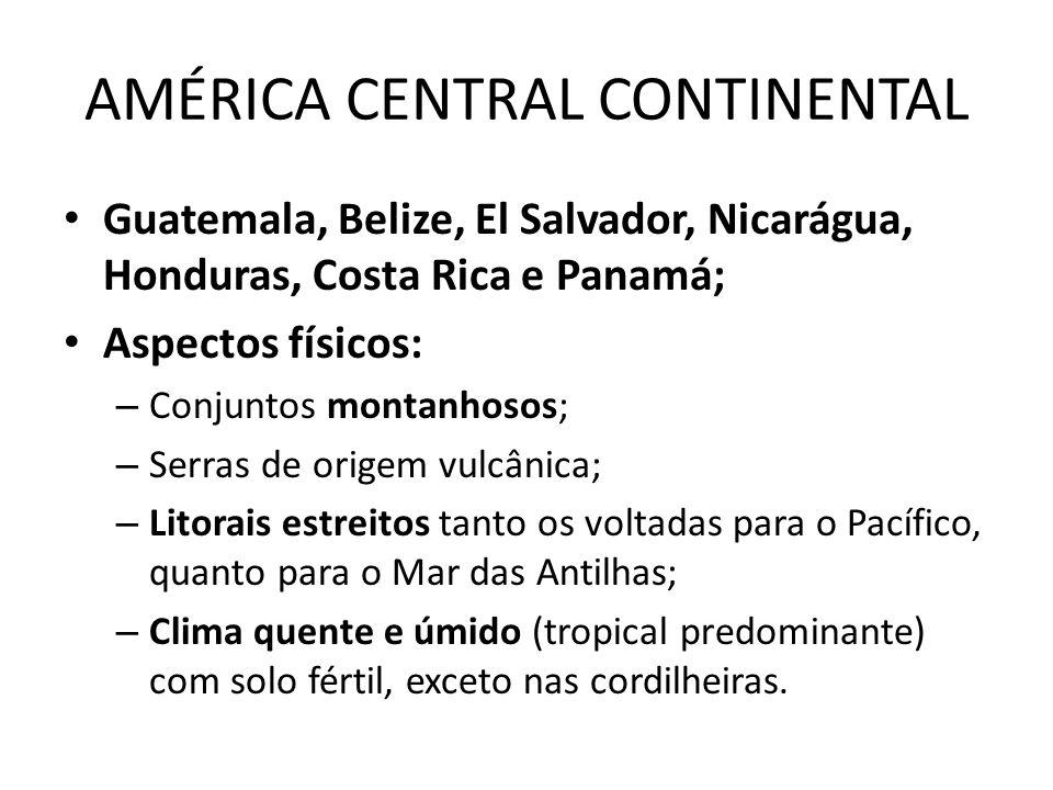 AMÉRICA CENTRAL CONTINENTAL Guatemala, Belize, El Salvador, Nicarágua, Honduras, Costa Rica e Panamá; Aspectos físicos: – Conjuntos montanhosos; – Ser