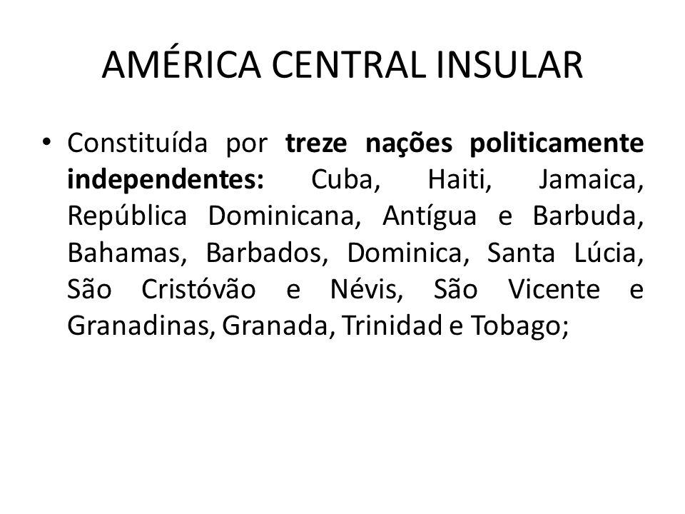 AMÉRICA CENTRAL INSULAR Constituída por treze nações politicamente independentes: Cuba, Haiti, Jamaica, República Dominicana, Antígua e Barbuda, Baham