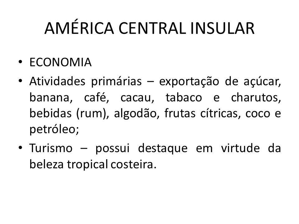 AMÉRICA CENTRAL INSULAR ECONOMIA Atividades primárias – exportação de açúcar, banana, café, cacau, tabaco e charutos, bebidas (rum), algodão, frutas c