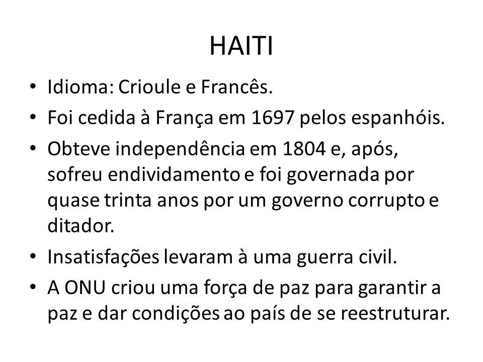 HAITI Idioma: Crioule e Francês. Foi cedida à França em 1697 pelos espanhóis. Obteve independência em 1804 e, após, sofreu endividamento e foi governa