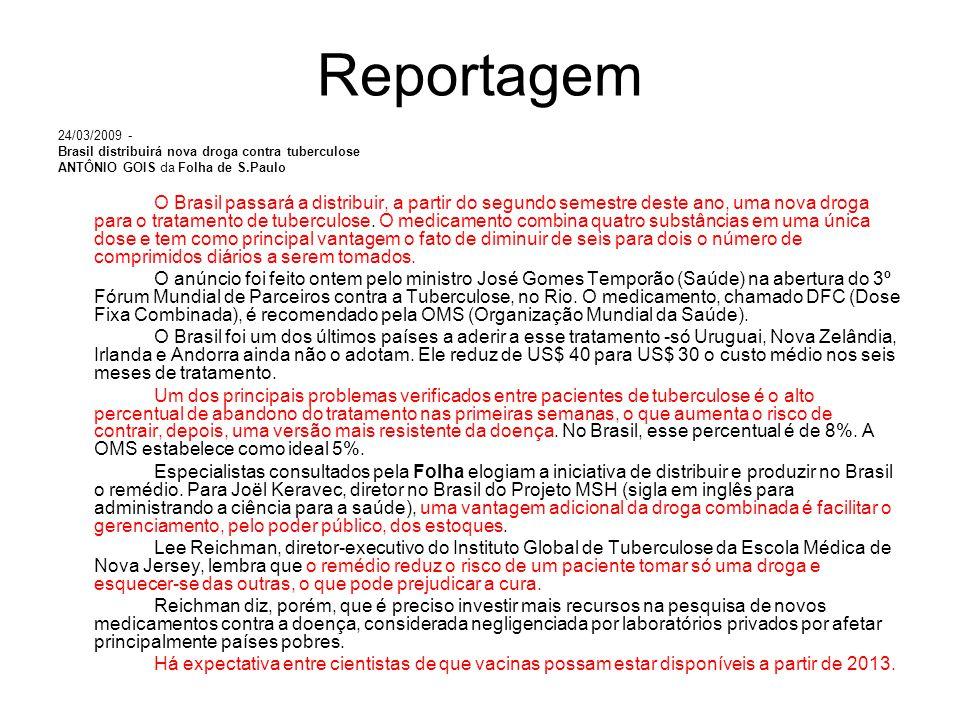 Reportagem 24/03/2009 - Brasil distribuirá nova droga contra tuberculose ANTÔNIO GOIS da Folha de S.Paulo O Brasil passará a distribuir, a partir do segundo semestre deste ano, uma nova droga para o tratamento de tuberculose.