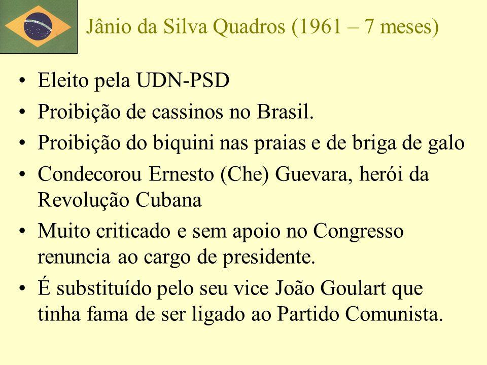 Jânio da Silva Quadros (1961 – 7 meses) Eleito pela UDN-PSD Proibição de cassinos no Brasil. Proibição do biquini nas praias e de briga de galo Condec