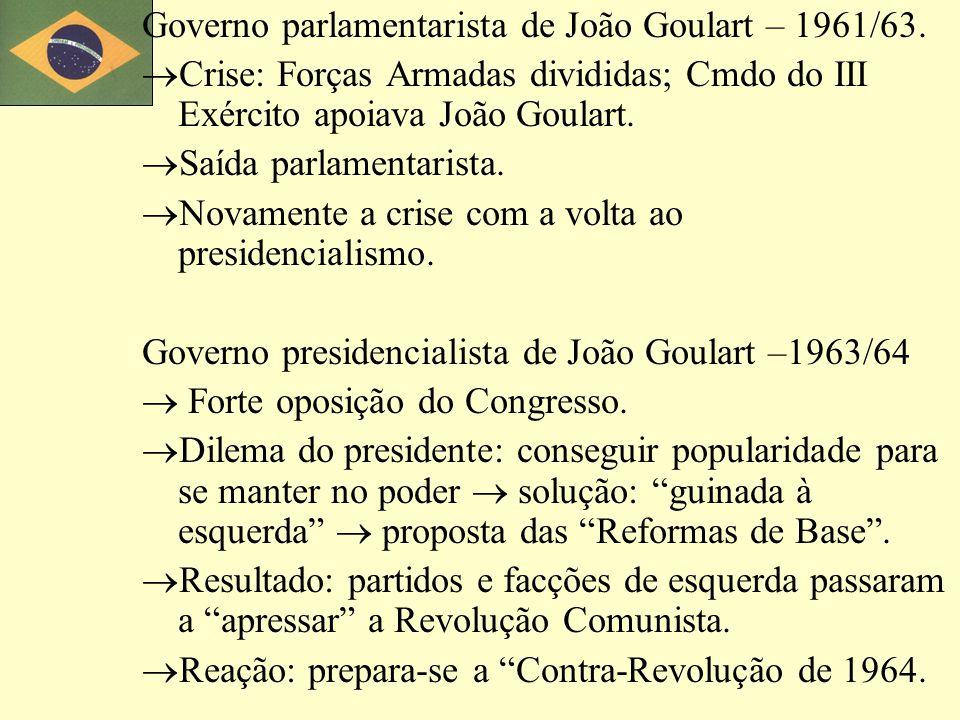 Governo parlamentarista de João Goulart – 1961/63. Crise: Forças Armadas divididas; Cmdo do III Exército apoiava João Goulart. Saída parlamentarista.