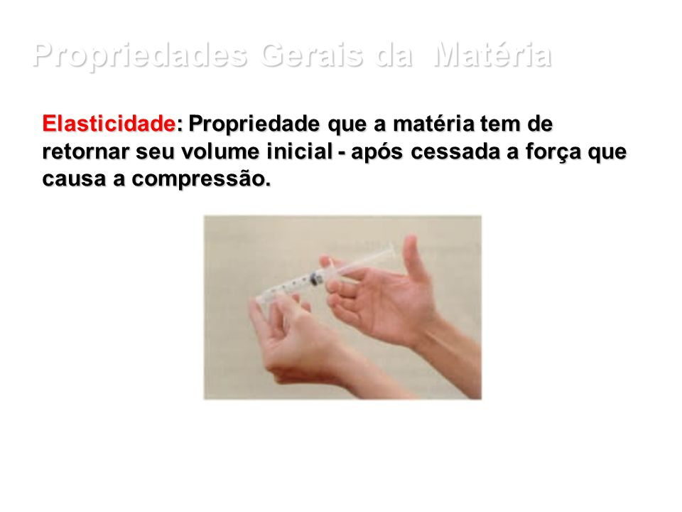 Propriedades Gerais da Matéria Compressibilidade: propriedade da matéria que consiste em ter volume reduzido quando submetida a determinada pressão.
