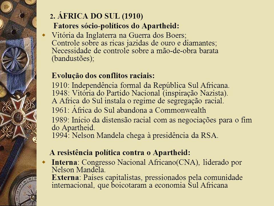 2. ÁFRICA DO SUL (1910) Fatores sócio-políticos do Apartheid: Vitória da Inglaterra na Guerra dos Boers; Controle sobre as ricas jazidas de ouro e dia