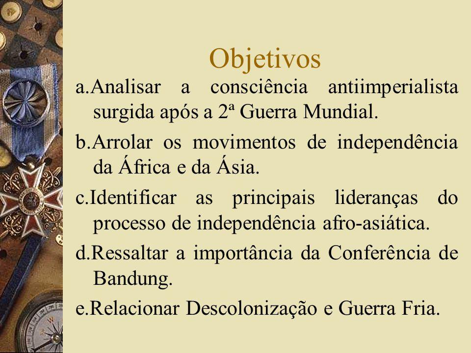 Objetivos a.Analisar a consciência antiimperialista surgida após a 2ª Guerra Mundial. b.Arrolar os movimentos de independência da África e da Ásia. c.