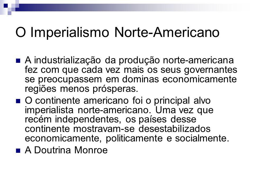 O Imperialismo Norte-Americano A industrialização da produção norte-americana fez com que cada vez mais os seus governantes se preocupassem em dominas economicamente regiões menos prósperas.